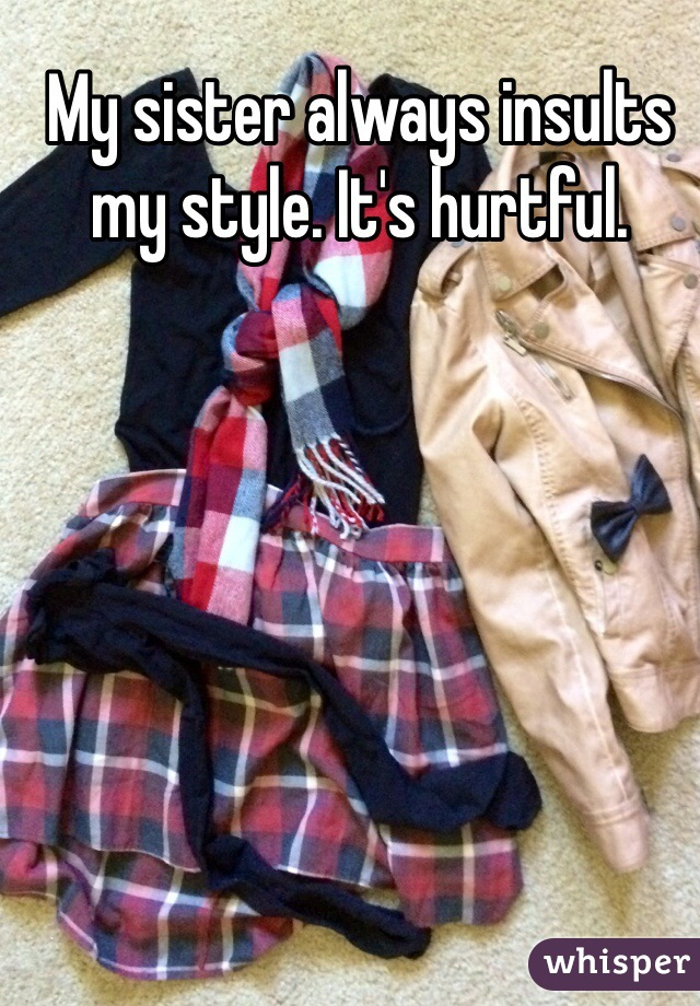 My sister always insults my style. It's hurtful.