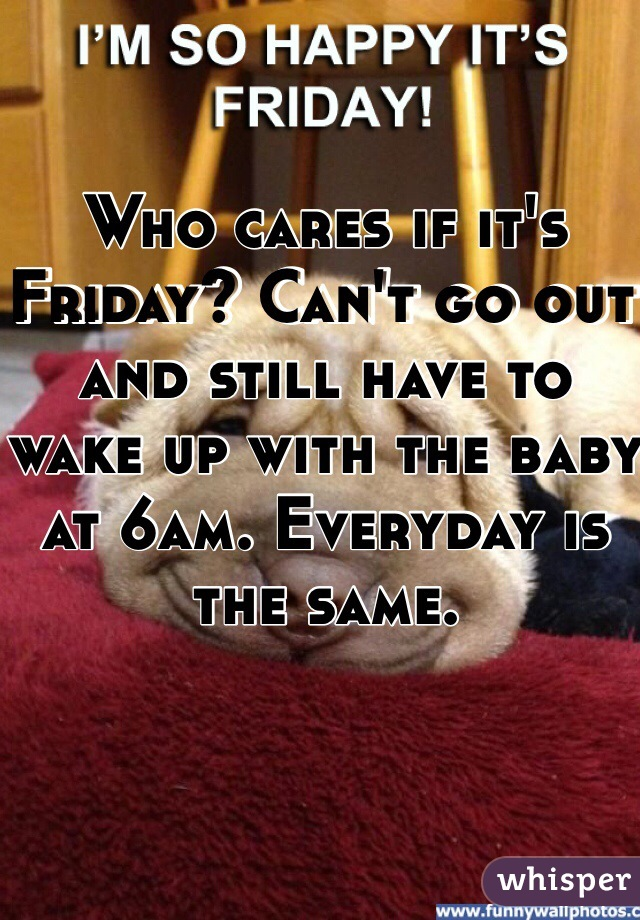 Who cares if it's Friday? Can't go out and still have to wake up with the baby at 6am. Everyday is the same.