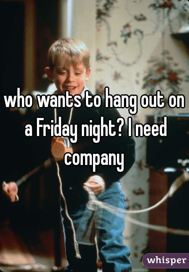 who wants to hang out on a Friday night? I need company