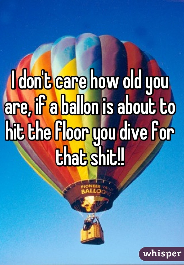 I don't care how old you are, if a ballon is about to hit the floor you dive for that shit!!