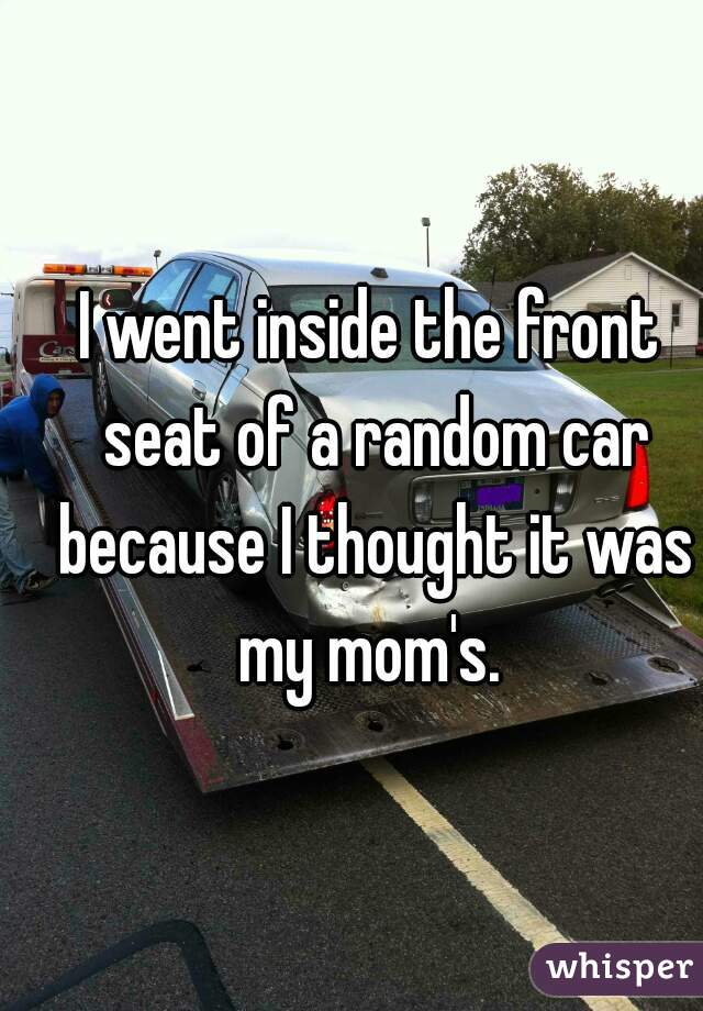 I went inside the front seat of a random car because I thought it was my mom's.