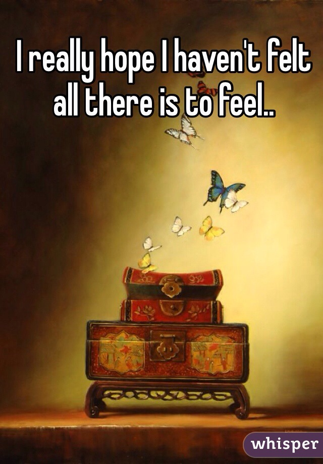 I really hope I haven't felt all there is to feel..
