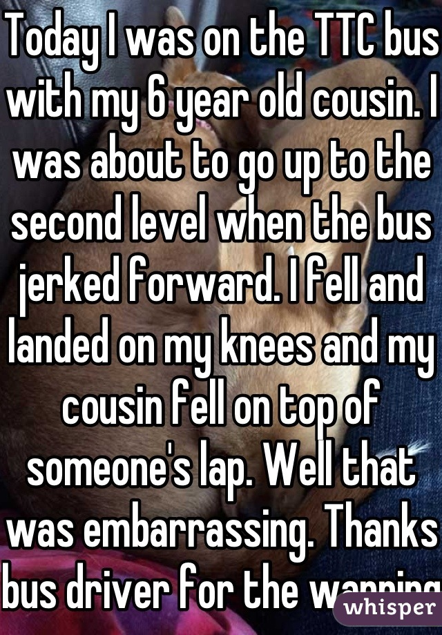 Today I was on the TTC bus with my 6 year old cousin. I was about to go up to the second level when the bus jerked forward. I fell and landed on my knees and my cousin fell on top of someone's lap. Well that was embarrassing. Thanks bus driver for the warning.