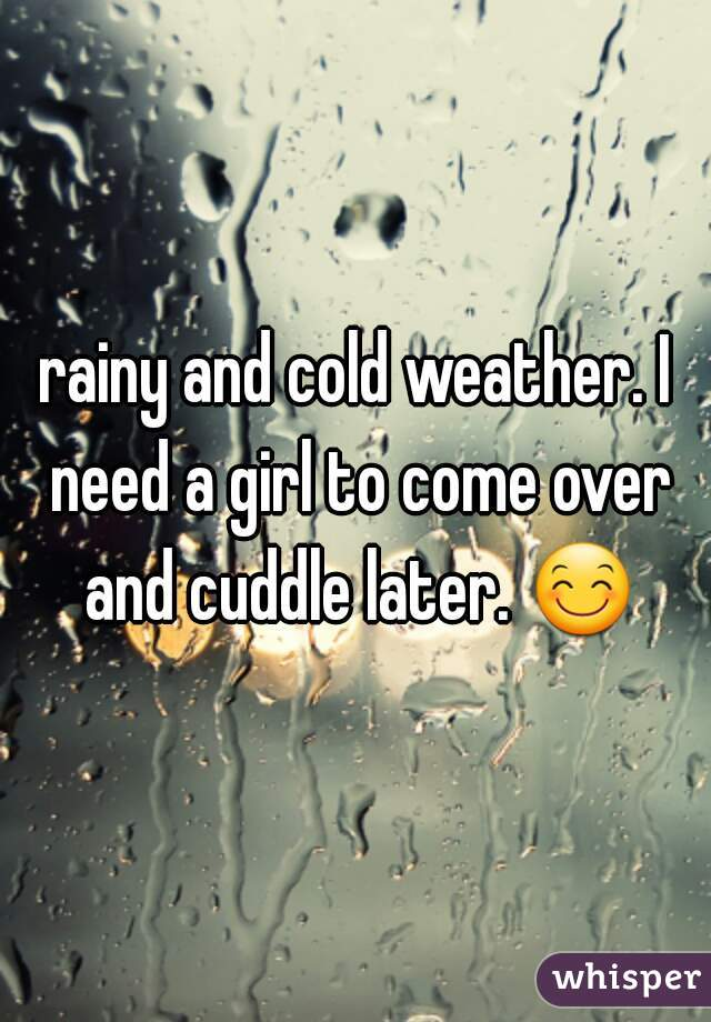 rainy and cold weather. I need a girl to come over and cuddle later. 😊