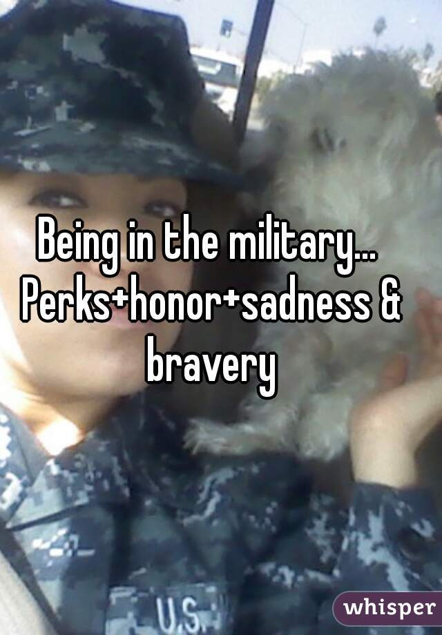 Being in the military... Perks+honor+sadness & bravery