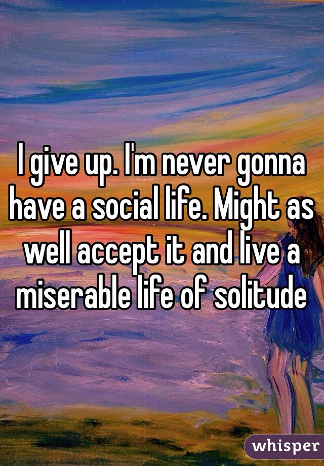 I give up. I'm never gonna have a social life. Might as well accept it and live a miserable life of solitude