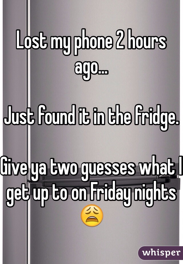 Lost my phone 2 hours ago...  Just found it in the fridge.   Give ya two guesses what I get up to on Friday nights 😩