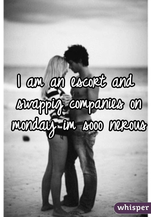 I am an escort and swappig companies on monday im sooo nerous