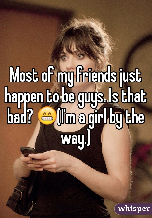 Most of my friends just happen to be guys. Is that bad? 😁(I'm a girl by the way.)