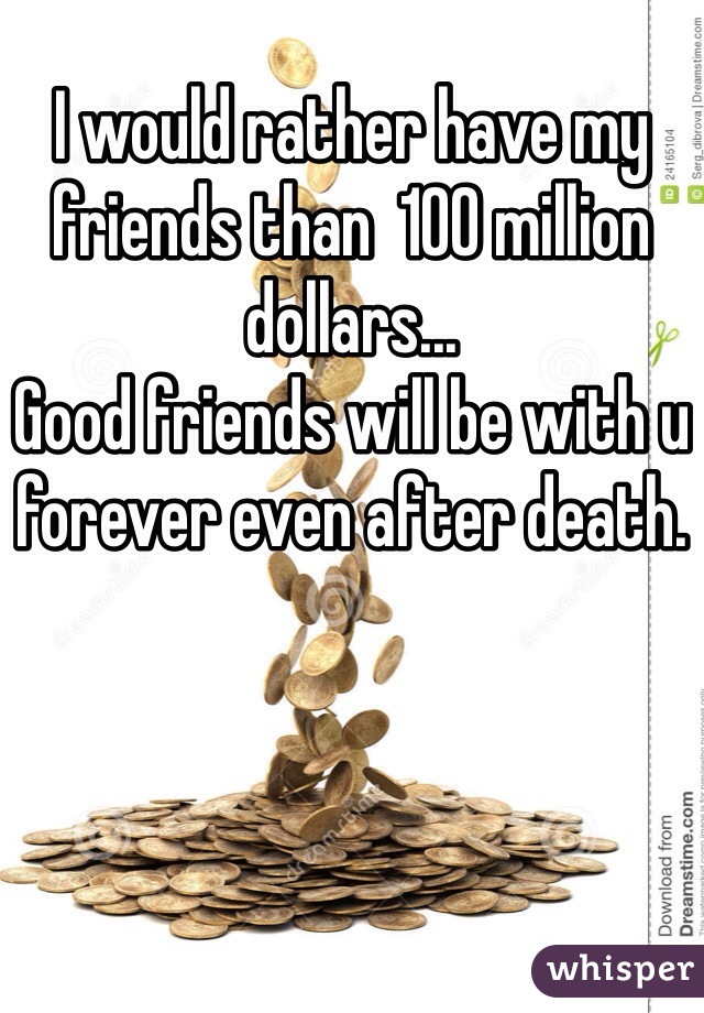 I would rather have my friends than  100 million dollars...  Good friends will be with u forever even after death.