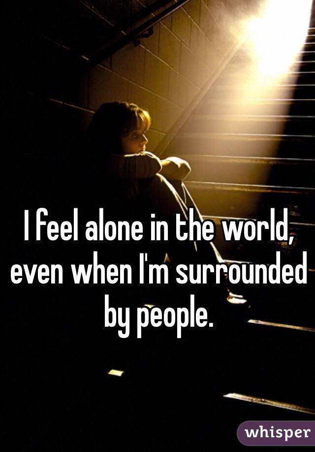 I feel alone in the world, even when I'm surrounded by people.