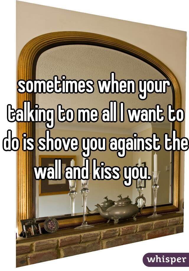 sometimes when your talking to me all I want to do is shove you against the wall and kiss you.