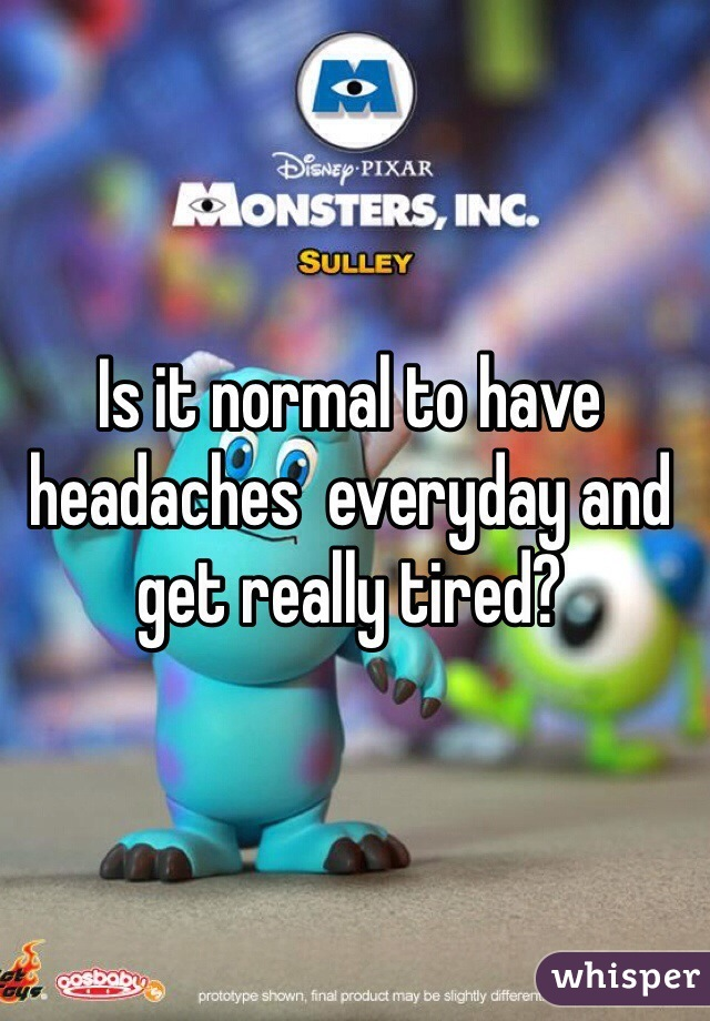 Is it normal to have headaches  everyday and get really tired?