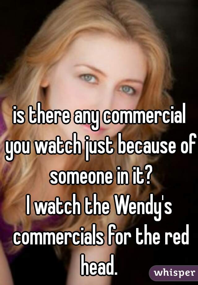 is there any commercial you watch just because of someone in it?  I watch the Wendy's commercials for the red head.