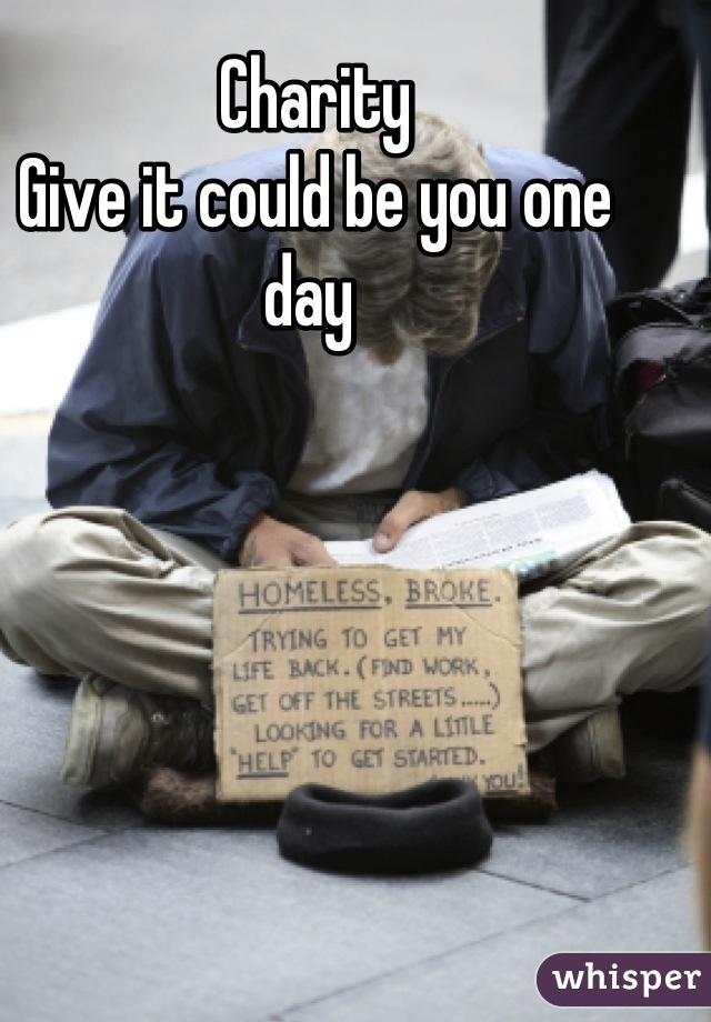 Charity  Give it could be you one day