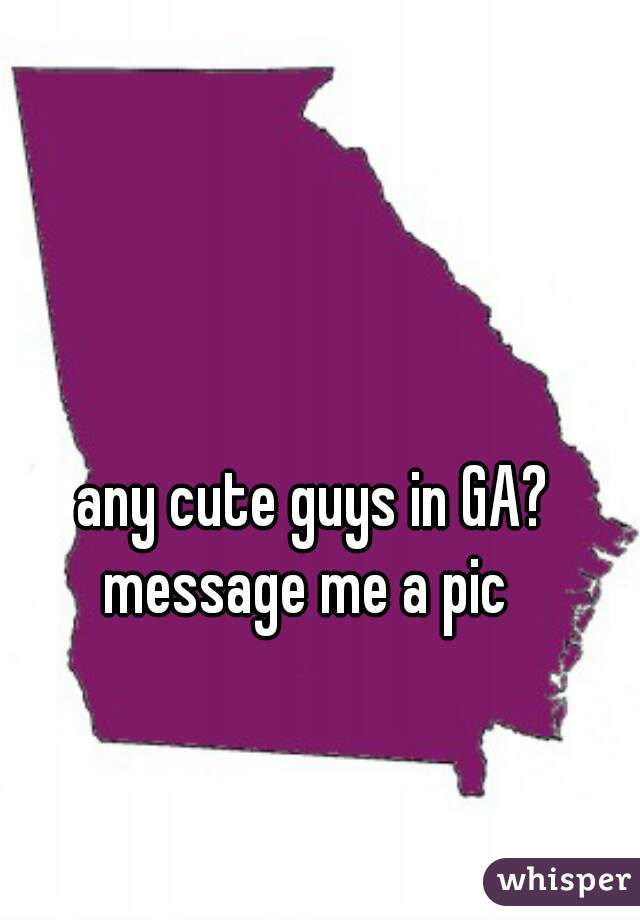 any cute guys in GA?  message me a pic