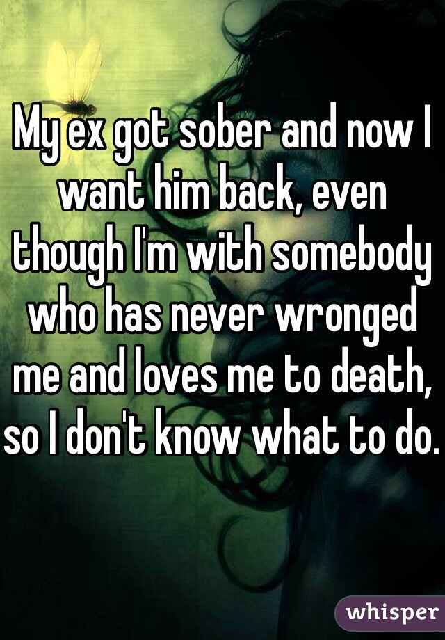 My ex got sober and now I want him back, even though I'm with somebody who has never wronged me and loves me to death, so I don't know what to do.