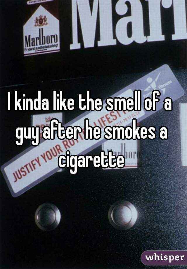 I kinda like the smell of a guy after he smokes a cigarette