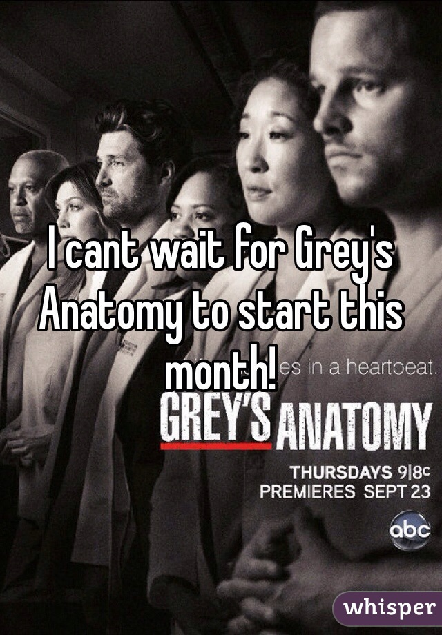 I cant wait for Grey's Anatomy to start this month!