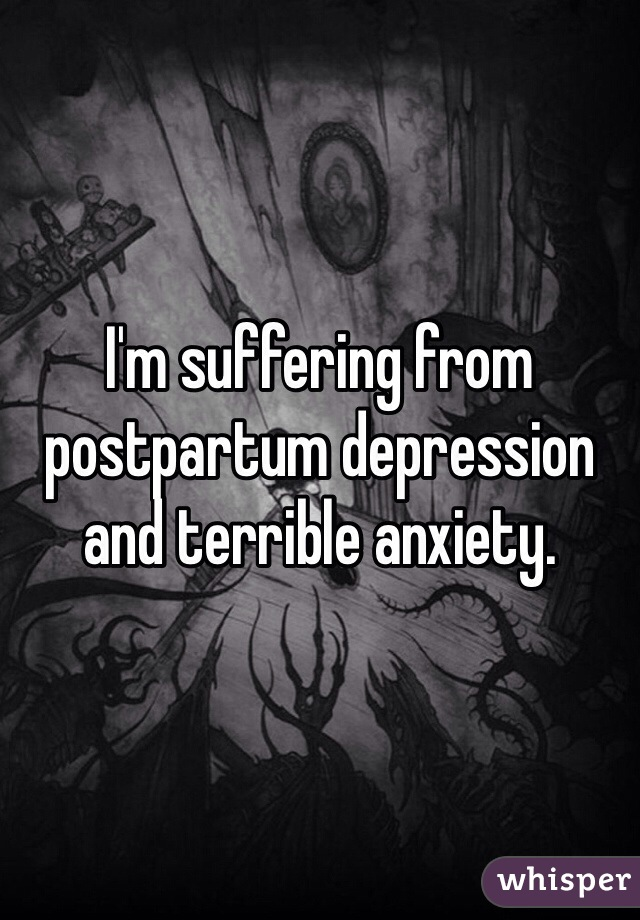 I'm suffering from postpartum depression and terrible anxiety.