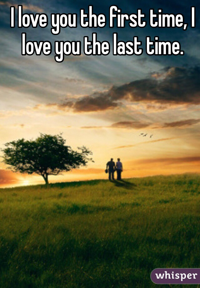 I love you the first time, I love you the last time.