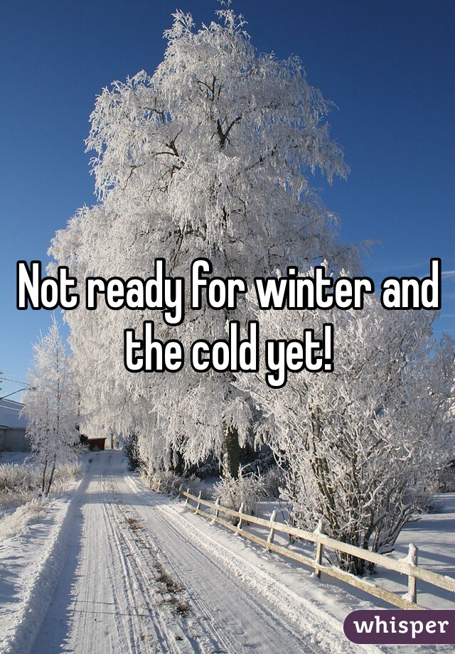 Not ready for winter and the cold yet!