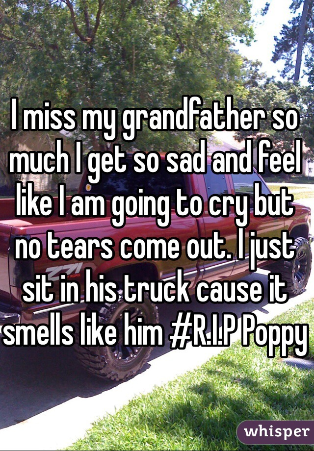 I miss my grandfather so much I get so sad and feel like I am going to cry but no tears come out. I just sit in his truck cause it smells like him #R.I.P Poppy