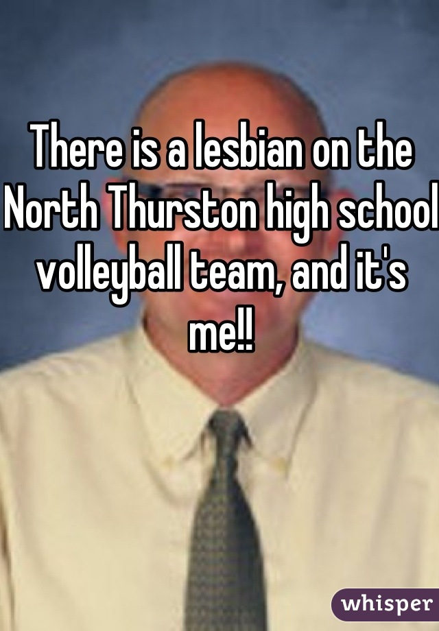 There is a lesbian on the North Thurston high school volleyball team, and it's me!!