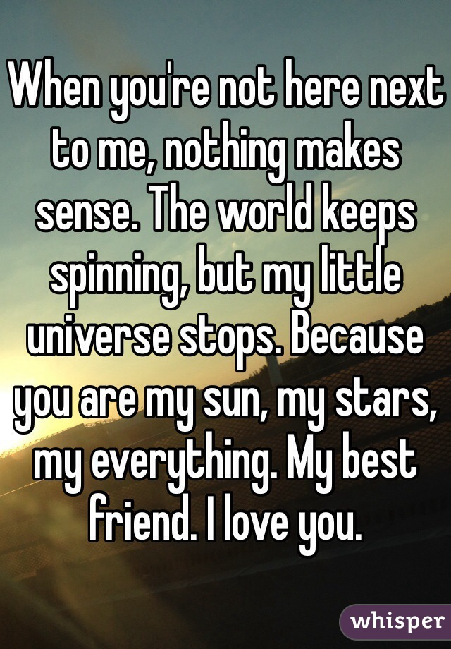 When you're not here next to me, nothing makes sense. The world keeps spinning, but my little universe stops. Because you are my sun, my stars, my everything. My best friend. I love you.