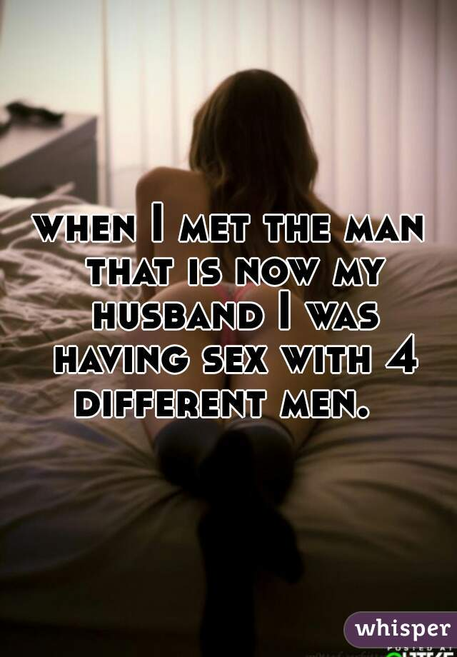 when I met the man that is now my husband I was having sex with 4 different men.