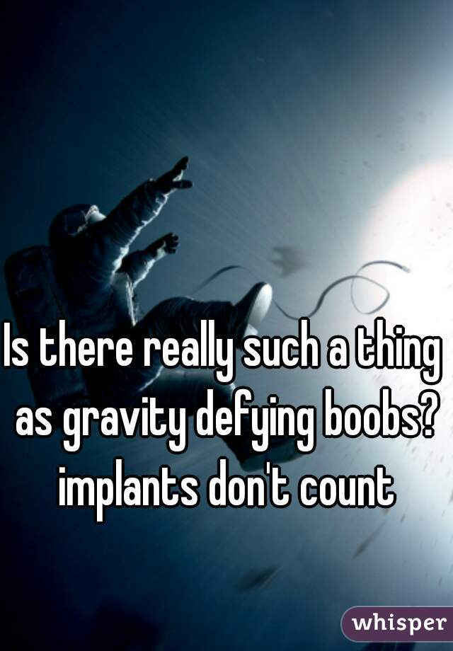 Is there really such a thing as gravity defying boobs? implants don't count