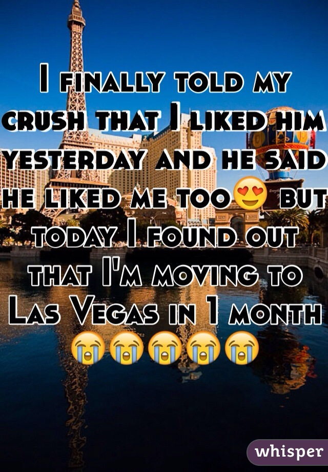 I finally told my crush that I liked him yesterday and he said he liked me too😍 but today I found out that I'm moving to Las Vegas in 1 month 😭😭😭😭😭