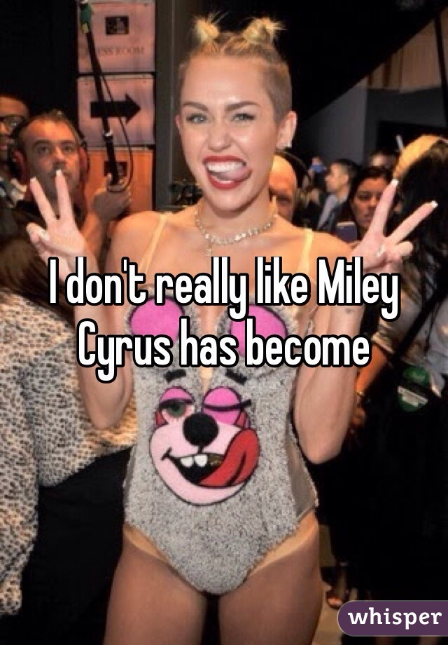 I don't really like Miley Cyrus has become