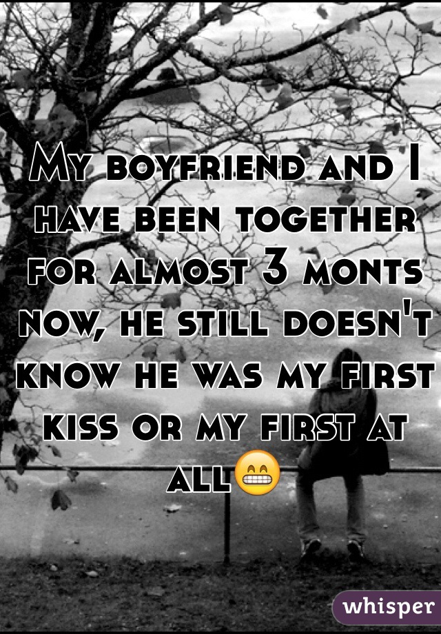 My boyfriend and I have been together for almost 3 monts now, he still doesn't know he was my first kiss or my first at all😁