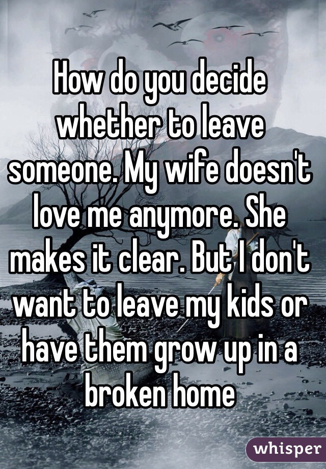 How do you decide whether to leave someone. My wife doesn't love me anymore. She makes it clear. But I don't want to leave my kids or have them grow up in a broken home