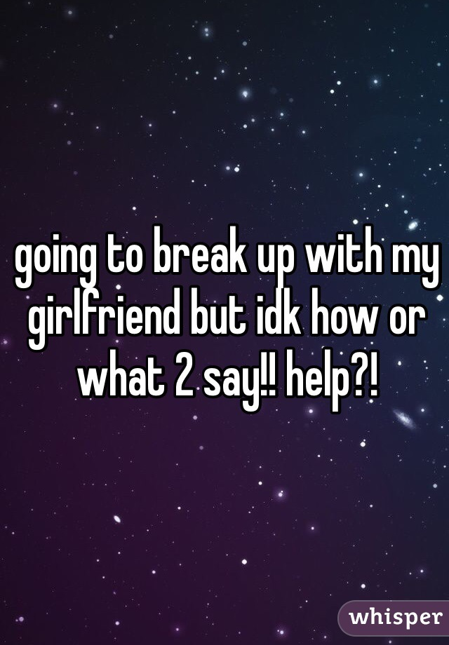 going to break up with my girlfriend but idk how or what 2 say!! help?!