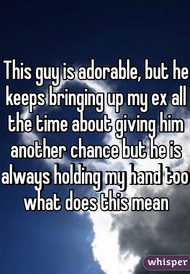 This guy is adorable, but he keeps bringing up my ex all the time about giving him another chance but he is always holding my hand too what does this mean