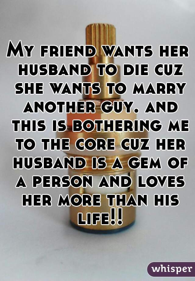 My friend wants her husband to die cuz she wants to marry another guy. and this is bothering me to the core cuz her husband is a gem of a person and loves her more than his life!!