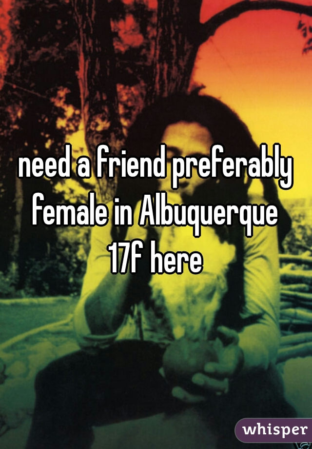 need a friend preferably female in Albuquerque  17f here