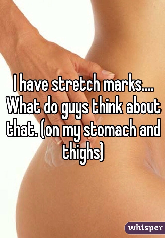 I have stretch marks.... What do guys think about that. (on my stomach and thighs)