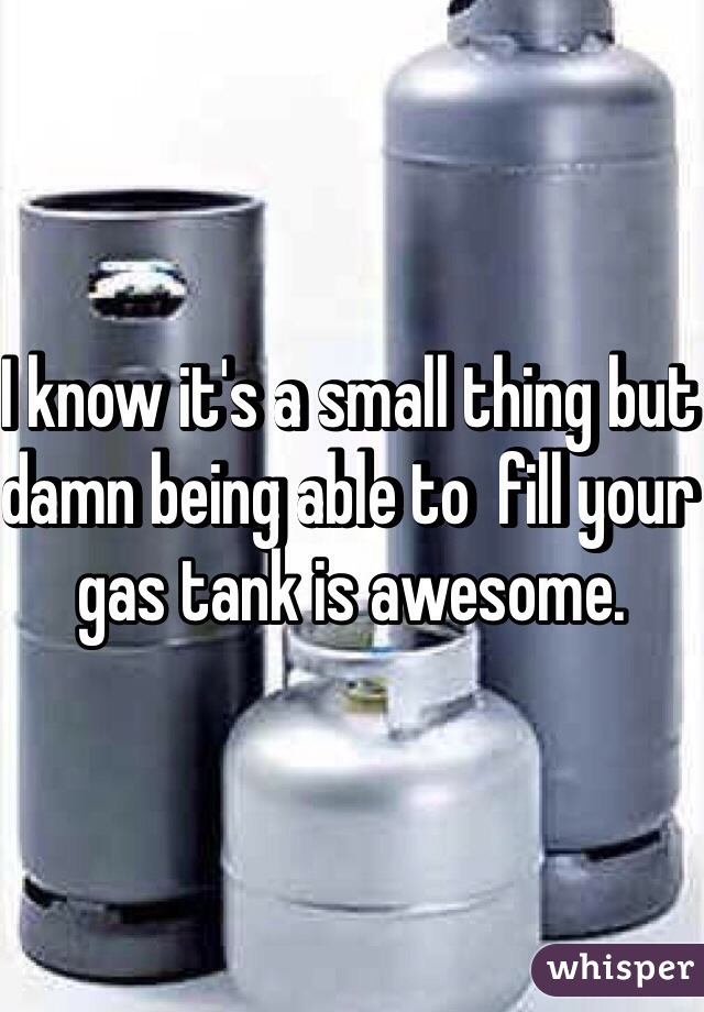 I know it's a small thing but damn being able to  fill your gas tank is awesome.