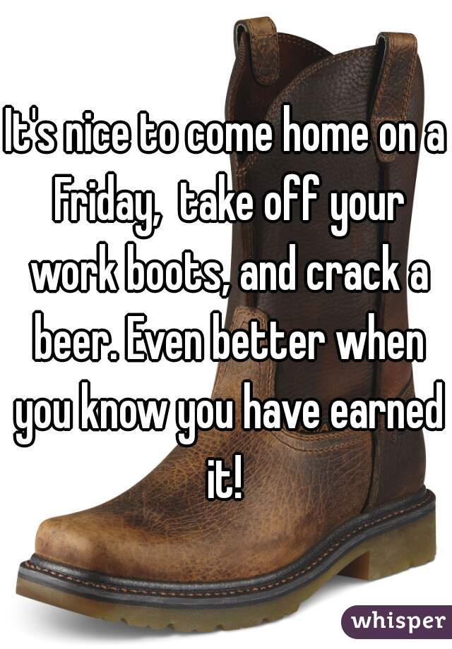 It's nice to come home on a Friday,  take off your work boots, and crack a beer. Even better when you know you have earned it!