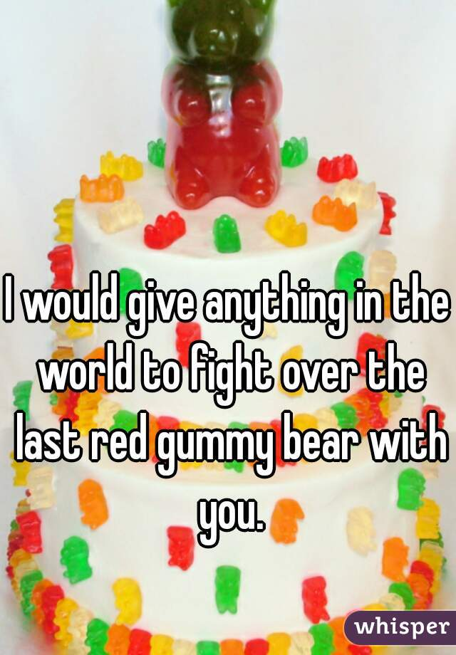 I would give anything in the world to fight over the last red gummy bear with you.