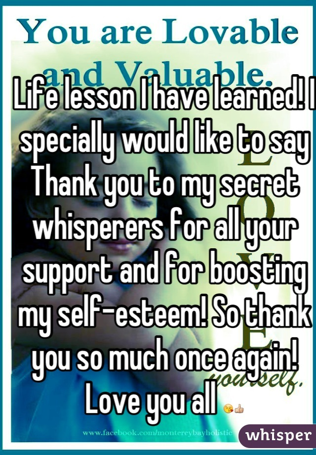 Life lesson I have learned! I specially would like to say Thank you to my secret whisperers for all your support and for boosting my self-esteem! So thank you so much once again! Love you all 😘👍