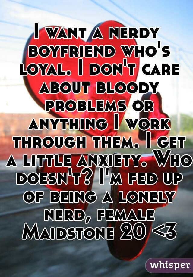 I want a nerdy boyfriend who's loyal. I don't care about bloody problems or anything I work through them. I get a little anxiety. Who doesn't? I'm fed up of being a lonely nerd, female Maidstone 20 <3