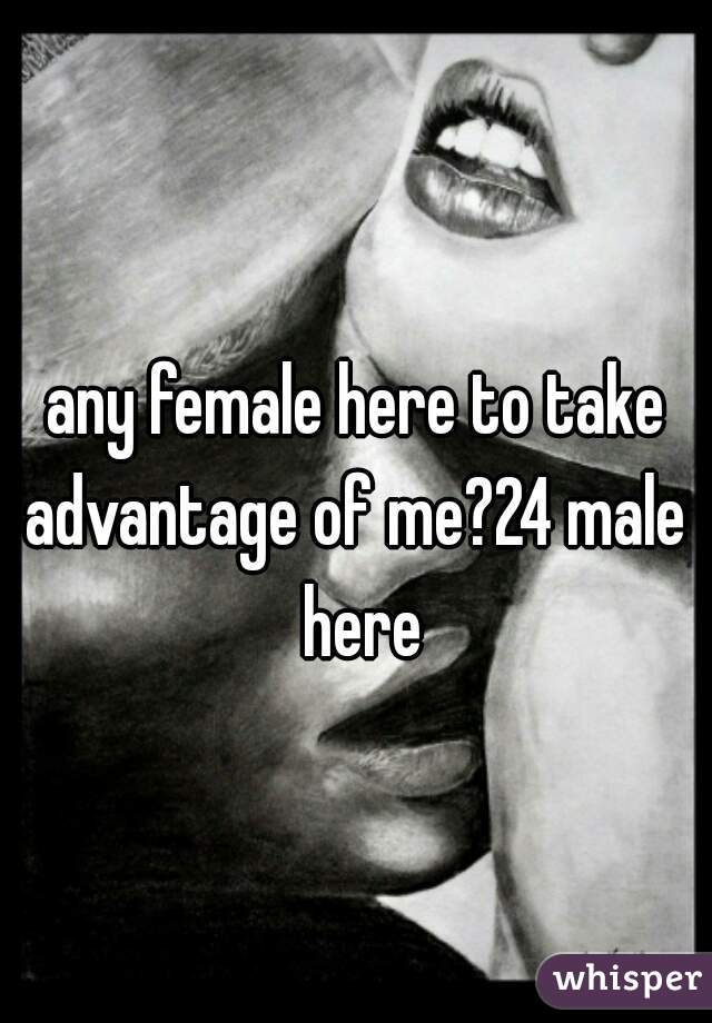 any female here to take advantage of me?24 male  here