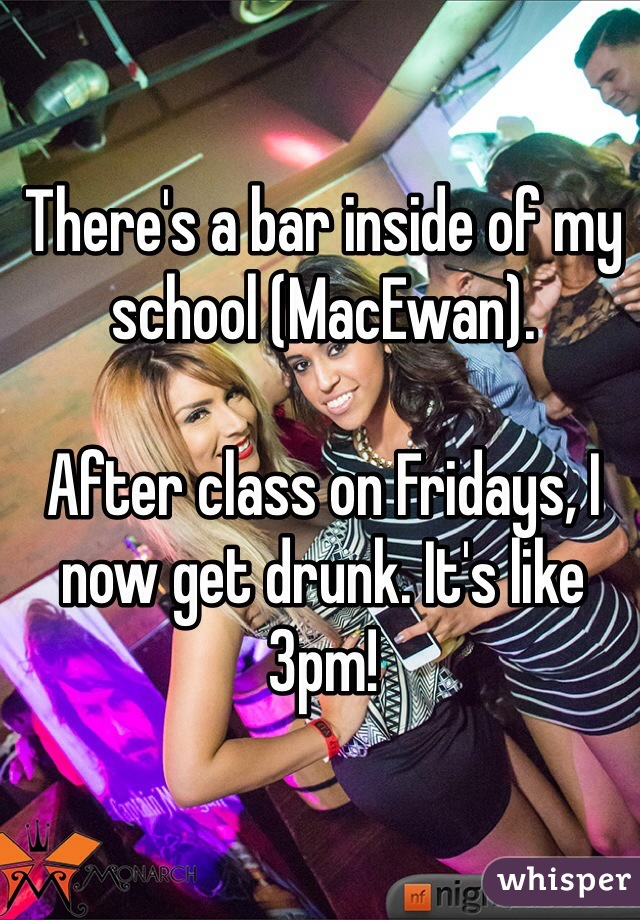 There's a bar inside of my school (MacEwan).  After class on Fridays, I now get drunk. It's like 3pm!