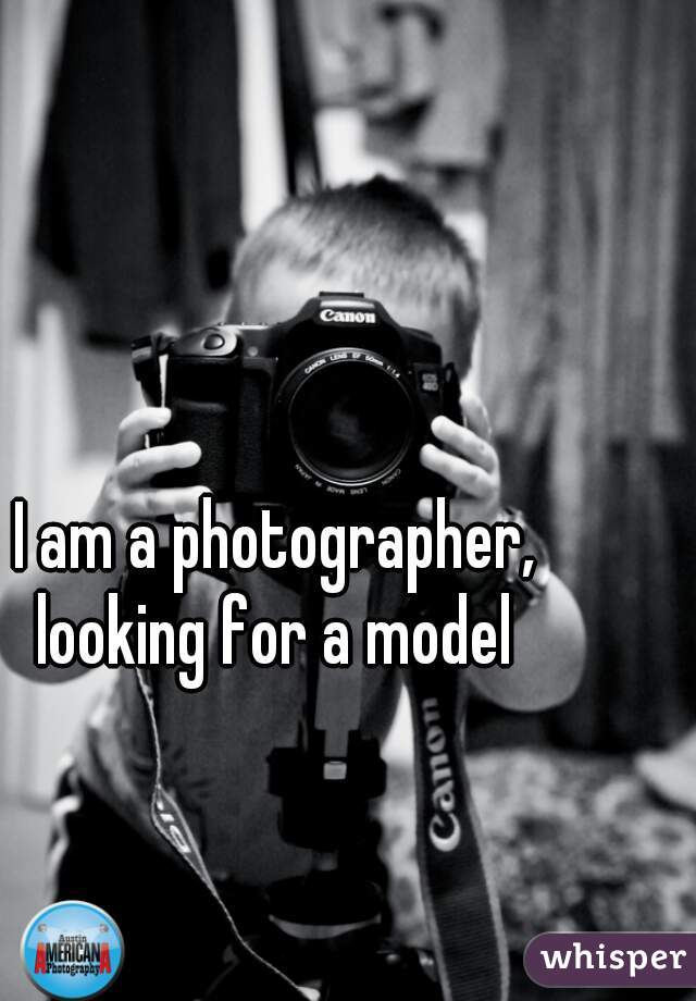 I am a photographer, looking for a model