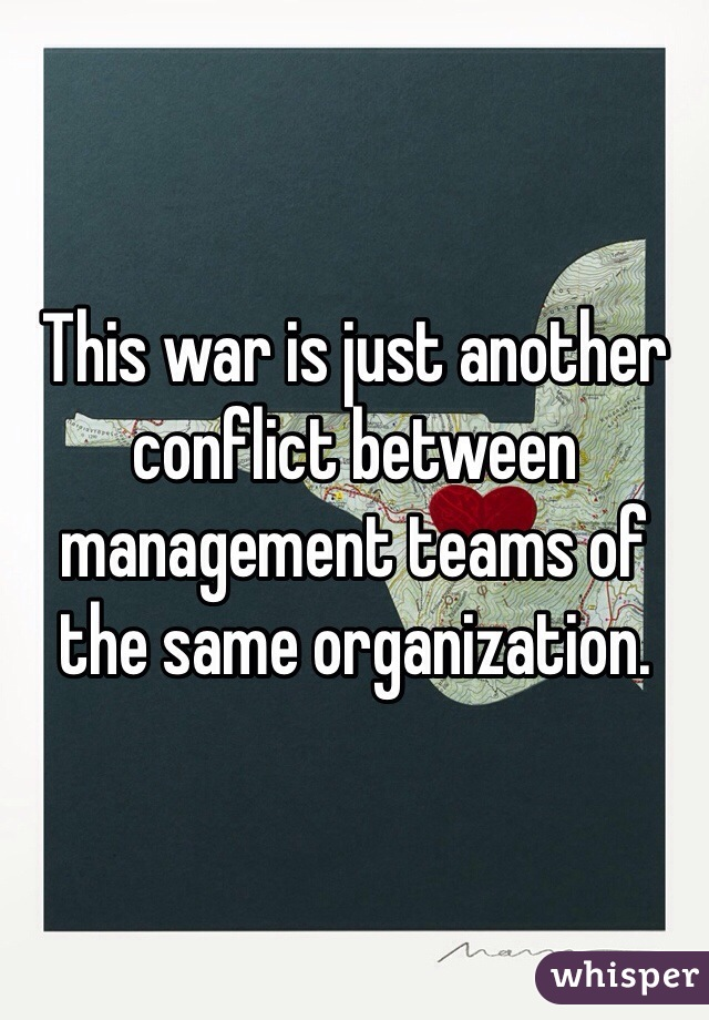 This war is just another conflict between management teams of the same organization.