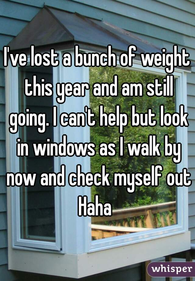 I've lost a bunch of weight this year and am still going. I can't help but look in windows as I walk by now and check myself out Haha
